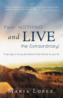 Fear Nothing and Live the Extraordinary!: 5 Key Steps to Live by and Achieve All That God Has for Your Life.  -     By: Maria Lopez