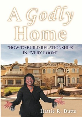 A Godly Home: How to Build Relationships in Every Room  -     By: Hattie R. Butts