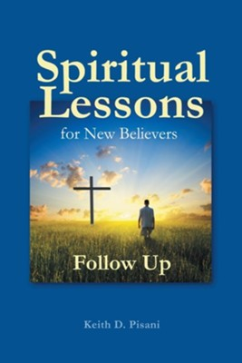 Spiritual Lessons for New Believers: Follow Up  -     By: Keith D. Pisani