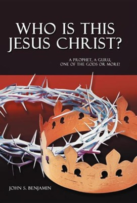 Who Is This Jesus Christ?: A Prophet, a Guru, One of the Gods or More!  -     By: John S. Benjamin