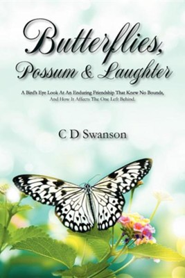 Butterflies, Possum & Laughter: A Birds Eye Look at an Enduring Friendship That Knew No Bounds, and How It Affects the One Left Behind.  -     By: C.D. Swanson