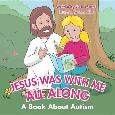 Jesus Was with Me All Along: A Book about Autism  -     By: Julie Mastel