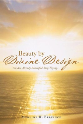 Beauty by Divine Design: You Are Already Beautiful! Stop Trying.  -     By: Myrline R. Belzince