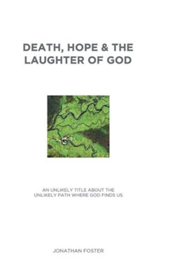 Death, Hope & the Laughter of God: An Unlikely Title about the Unlikely Paths Where God Finds Us  -     By: Jonathan Foster