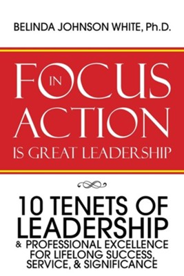 Focus in Action Is Great Leadership: 10 Tenets of Leadership & Professional Excellence  -     By: Belinda Johnson White