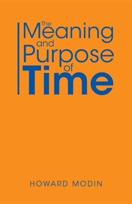 The Meaning and Purpose of Time  -     By: Howard Modin
