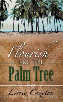 Flourish Like the Palm Tree  -     By: Lorrie Croxton
