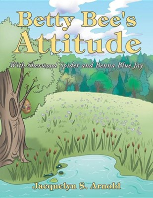 Betty Bee's Attitude: With Sherwood Spider and Benna Blue Jay  -     By: Jacquelyn S. Arnold