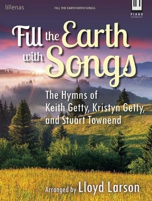 Fill the Earth with Songs: The Hymns of Keith Getty, Kristyn Getty, and Stuart Townend  -     By: Keith Getty