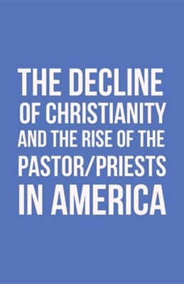 The Decline of Christianity and the Rise of the Pastor/Priests in America  -     By: John Morton