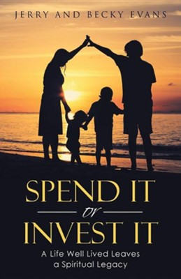 Spend It or Invest It: A Life Well Lived Leaves a Spiritual Legacy  -     By: Jerry Evans, Becky Evans