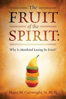 The Fruit of the Spirit: Why Is Mankind Losing Its Fruit?  -     By: Harry M. Cartwright Sr.