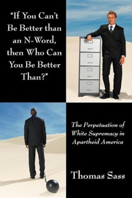 If You Can't Be Better Than an N-Word, Then Who Can You Be Better Than?: The Perpetuation of White Supremacy in Apartheid America  -     By: Thomas Sass