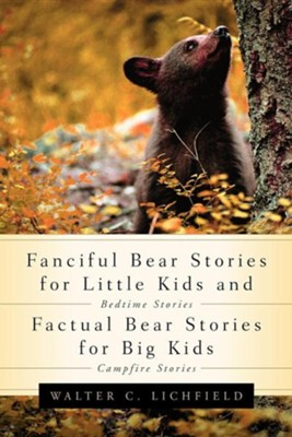 Fanciful Bear Stories for Little Kids and Factual Bear Stories for Big Kids  -     By: Walter Curtis Lichfield