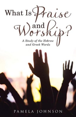 What Is Praise and Worship?: A Study of the Hebrew and Greek Words  -     By: Pamela Johnson