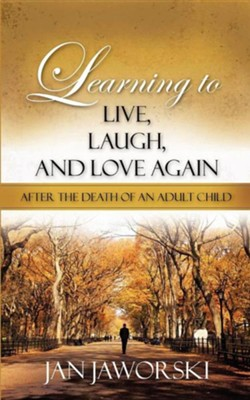 Learning to Live, Laugh, and Love Again After the Death of an Adult Child  -     By: Jan Jaworski