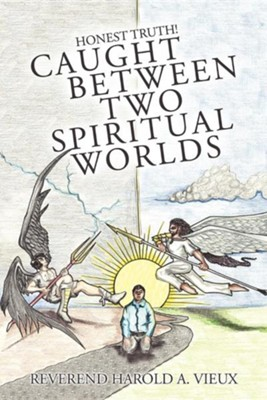 Caught Between Two Spiritual Worlds: Honest Truth!  -     By: Reverend Harold A. Vieux