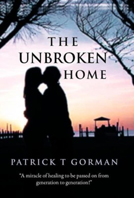 The Unbroken Home  -     By: Patrick T. Gorman