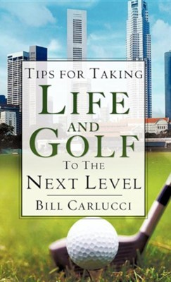 Tips for Taking Life and Golf to the Next Level  -     By: Bill Carlucci
