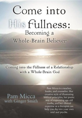 Come Into His Fullness: Becoming a Whole-Brain Believer: Coming Into the Fullness of a Relationship with a Whole-Brain God  -     By: Pam Micca, Ginger Smith