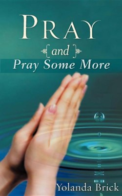 Pray and Pray Some More  -     By: Yolanda Brick