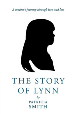 The Story of Lynn: A Mother's Journey Through Love and Loss  -     By: Patricia Smith