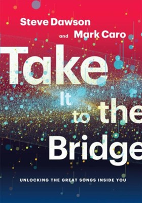 Take It to the Bridge: Unlocking the Great Songs Inside You  -     By: Mark Caro, Steve Dawson