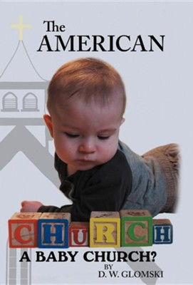 The American Church: A Baby Church?  -     By: D.W. Glomski
