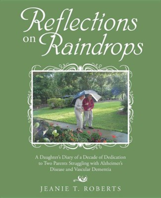 Reflections on Raindrops: A Daughter's Diary of a Decade of Dedication to Two Parents Struggling with Alzheimer's Disease and Vascular Dementia  -     By: Jeanie T. Roberts