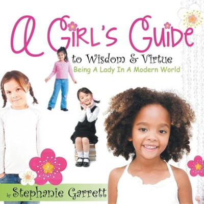 A Girl's Guide to Wisdom & Virtue: Being a Lady in a Modern World  -     By: Stephanie Garrett