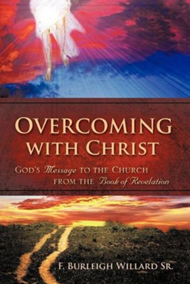 Overcoming With Christ: God's Message To The Church From The Book Of Revelation  -     By: F. Burleigh Willard Sr.