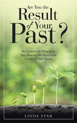 Are You the Result of Your Past?: Be Careful with What Seeds You Allow to Take Root in the Garden of Your Heart.  -     By: Linda Star