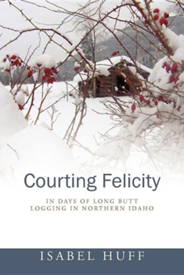 Courting Felicity: In Days of Long Butt Logging in Northern Idaho  -     By: Isabel Huff