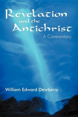 Revelation and the Antichrist: A Commentary  -     By: William Edward Dewberry