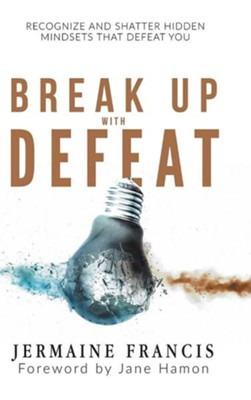 Break Up with Defeat: Recognize and Shatter Hidden Mindsets That Defeat You  -     By: Jermaine Francis