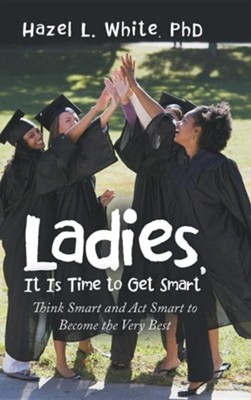 Ladies, It Is Time to Get Smart: Think Smart and ACT Smart to Become the Very Best  -     By: Hazel L. White