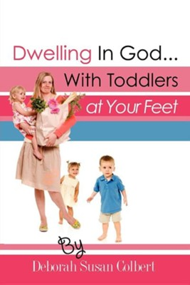 Dwelling in God...with Toddlers at Your Feet  -     By: Deborah Susan Colbert