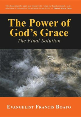 The Power of God's Grace: The Final Solution  -     By: Francis Boafo
