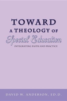 Toward a Theology of Special Education: Integrating Faith and Practice  -     By: David W. Anderson Ed.D.