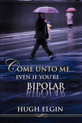 Come Unto Me...Even If You're Bipolar  -     By: Hugh Elgin