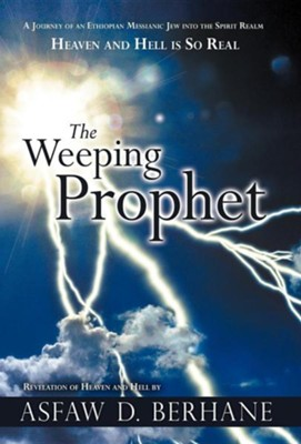 The Weeping Prophet: A Journey of an Ethiopian Messianic Jew Into the Spirit Realm Heaven and Hell Is So Real Revelation of Heaven and Hell  -     By: Asfaw D. Berhane