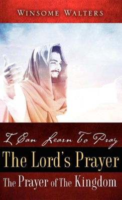 I Can Learn to Pray the Lord's Prayer the Prayer of the Kingdom  -     By: Winsome Walters