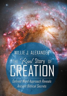 The Real Story of Creation: Defined Word Approach Reveals Ancient Biblical Secrets  -     By: Willie J. Alexander