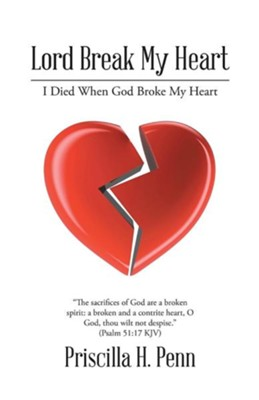Lord Break My Heart: I Died When God Broke My Heart  -     By: Priscilla H. Penn