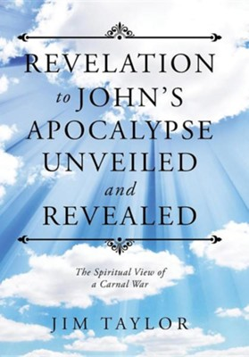Revelation to John's Apocalypse Unveiled and Revealed: The Spiritual View of a Carnal War  -     By: Jim Taylor