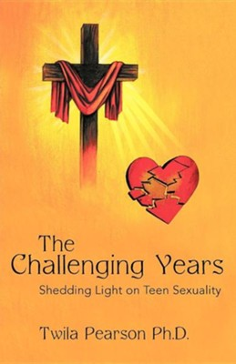 The Challenging Years: Shedding Light on Teen Sexuality  -     By: Twila Pearson Ph.D.