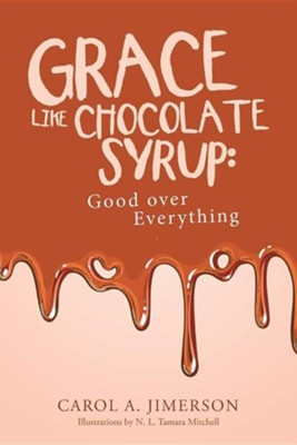 Grace Like Chocolate Syrup: Good Over Everything  -     By: Carol A. Jimerson