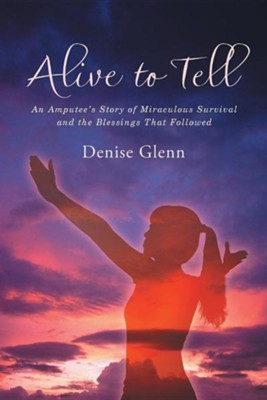 Alive to Tell: An Amputee's Story of Miraculous Survival and the Blessings That Followed  -     By: Denise Glenn