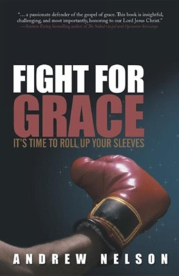 Fight for Grace: It's Time to Roll Up Your Sleeves  -     By: Andrew Nelson