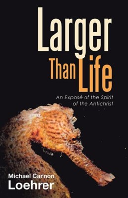 Larger Than Life: An Expose of the Spirit of the Antichrist  -     By: Michael Cannon Loehrer